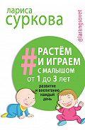 Лариса Суркова - Растем и играем с малышом от 1 до 3 лет. Развитие и воспитание каждый день
