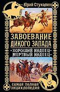 Юрий Стукалин -Завоевание Дикого Запада. «Хороший индеец – мертвый индеец»