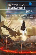 Дмитрий Лукин -Настоящая фантастика – 2017 (сборник)