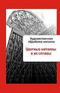 Илья Мельников - Художественная обработка металла. Цветные металлы и их сплавы