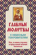 Ольга Глаголева -Главные молитвы к небесным покровителям. Как и в каких случаях молиться