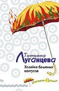 Татьяна Игоревна Луганцева -Хозяйка бешеных кактусов