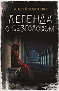 Андрей Кокотюха -Легенда о Безголовом