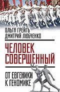 Дмитрий Любченко -«Человек совершенный»: от евгеники к геномике (сборник)