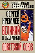 Сергей  Кремлев - Великий и оболганный Советский Союз. 22 антимифа о Советской цивилизации