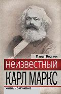 Павел Берлин -Неизвестный Карл Маркс. Жизнь и окружение