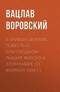 Вацлав Воровский -В кривом зеркале. Повесть о благородном рыцаре Фиеско и злом Мавре (15 февраля 1909 г.)