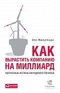 Олег Манчулянцев -Как вырастить компанию на миллиард. Прописные истины венчурного бизнеса
