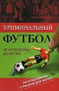 Алексей Матвеев - Криминальный футбол: от Колоскова до Мутко
