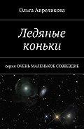 Ольга Апреликова -Ледяные коньки. Серия «Очень маленькое созвездие»