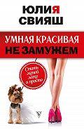 Юлия Викторовна Свияш -Умная, красивая и не замужем. Стать женой легко и просто