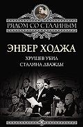 Энвер Ходжа -Хрущев убил Сталина дважды