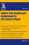 Борис Владиславович Ильин -Защита прав владельцев недвижимости при реконструкции