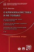 Евгений Ищенко -О криминалистике и не только: избранные труды