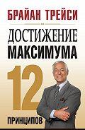 Брайан Трейси - Достижение максимума. 12 принципов