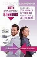 Алексей Чернозем - Большая книга женского влияния. За спиной успешного мужчины всегда стоит женщина!