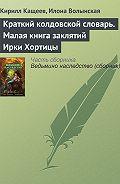Илона Волынская - Краткий колдовской словарь. Малая книга заклятий Ирки Хортицы