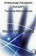Александр Назаркин -Магия Мастера – 2