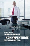Владимир Шерягин - Современные конкурентные преимущества