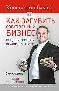 Константин Бакшт - Как загубить собственный бизнес. Вредные советы предпринимателям