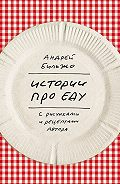 Андрей Бильжо -Истории про еду. С рисунками и рецептами автора