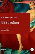 Арчибальд Скайлс -Без любви. Сборник рассказов