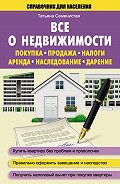 Татьяна Семенистая - Все о недвижимости. Покупка, продажа, налоги, аренда, наследование, дарение