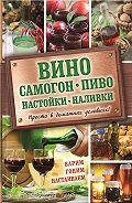 Евгения Богуславская - Вино, самогон, пиво, настойки, наливки. Варим, гоним, настаиваем. Просто в домашних условиях!