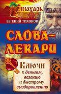 Евгений Тихонов -Слова-лекари. Ключи к деньгам, везению и быстрому выздоровлению