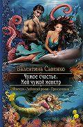 Валентина Савенко -Чужое счастье. Мой чужой монстр