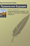 Евгений Константинов -Правильное будущее