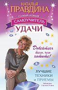 Наталия Правдина - Самый новый самоучитель удачи. Добейтесь всего, чего хотите!