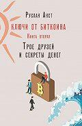 Руслан Акст -Ключи отБиткоина. Книга вторая. Трое друзей исекреты денег