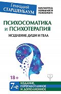 Геннадий Старшенбаум -Психосоматика и психотерапия. Исцеление души и тела