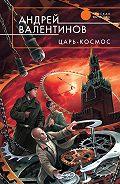 Андрей Валентинов -Царь-Космос