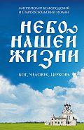 Митрополит Белгородский и Старооскольский Иоанн (Попов) -Небо нашей жизни. Бог, человек, церковь