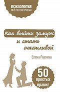 Елена Рвачева -Как выйти замуж и стать счастливой. 50 простых правил