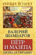 Валерий Шамбаров - Петр и Мазепа. Битва за Украину