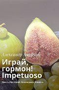 Александр Амурчик -Играй, гормон! Impetuoso. Цикл «Прутский Декамерон». Книга9