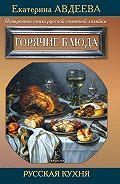 Екатерина Авдеева - Поваренная книга русской опытной хозяйки. Горячие блюда