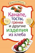 Сборник рецептов - Канапе, тосты, гренки и другие изделия из хлеба