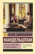 Осип Мандельштам -За то, что я руки твои не сумел удержать… (сборник)