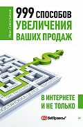 И. О. Севостьянов - 999 способов увеличения ваших продаж: в Интернете и не только