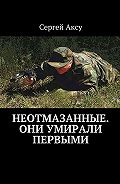 Сергей Аксу -Неотмазанные. Они умирали первыми