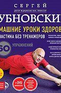 Сергей Бубновский -Домашние уроки здоровья. Гимнастика без тренажеров. 60 упражнений