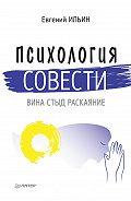Е. П. Ильин -Психология совести. Вина, стыд, раскаяние