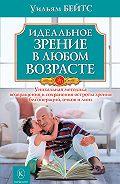 Уильям Бейтс -Идеальное зрение в любом возрасте