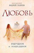 Андрей Ткачев - Любовь. Ищущим и нашедшим