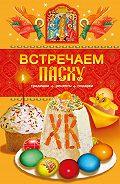 Таисия Левкина -Встречаем Пасху. Традиции, рецепты, подарки