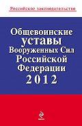 Коллектив Авторов - Общевоинские уставы Вооруженных Сил Российской Федерации 2012